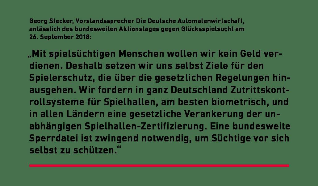 """""""Mit spielsüchtigen Menschen wollen wir kein Geld verdienen. Deshalb setzen wir uns selbst Ziele für den Spielerschutz, die über die gesetzlichen Regelungen hinausgehen. Wir fordern in ganz Deutschland Zutrittskontrollsysteme für Spielhallen, am besten biometrisch, und in allen Ländern eine gesetzliche Verankerung der unabhängigen Spielhallen-Zertifizierung. Eine bundesweite Sperrdatei ist zwingend notwendig, um Süchtige vor sich selbst zu schützen."""""""